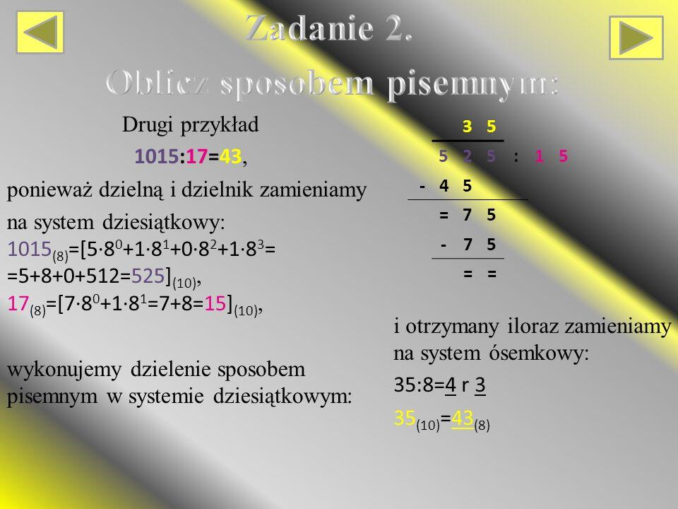 Drugi przykład 1015:17=43, ponieważ dzielną i dzielnik zamieniamy na system dziesiątkowy: 1015 (8) =[5∙8 0 +1∙8 1 +0∙8 2 +1∙8 3 = =5+8+0+512=525] (10), 17 (8) =[7∙8 0 +1∙8 1 =7+8=15] (10), wykonujemy dzielenie sposobem pisemnym w systemie dziesiątkowym: 35 525:15 -45 =75 -75 == i otrzymany iloraz zamieniamy na system ósemkowy: 35:8=4 r 3 35 (10) =43 (8)