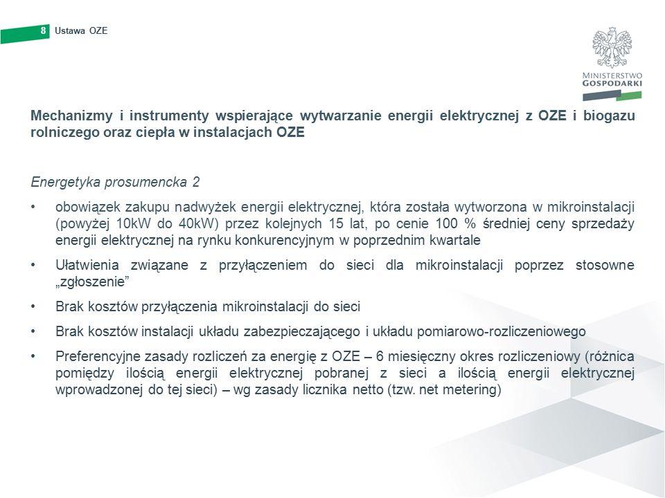 """8Ustawa OZE8 Mechanizmy i instrumenty wspierające wytwarzanie energii elektrycznej z OZE i biogazu rolniczego oraz ciepła w instalacjach OZE Energetyka prosumencka 2 obowiązek zakupu nadwyżek energii elektrycznej, która została wytworzona w mikroinstalacji (powyżej 10kW do 40kW) przez kolejnych 15 lat, po cenie 100 % średniej ceny sprzedaży energii elektrycznej na rynku konkurencyjnym w poprzednim kwartale Ułatwienia związane z przyłączeniem do sieci dla mikroinstalacji poprzez stosowne """"zgłoszenie Brak kosztów przyłączenia mikroinstalacji do sieci Brak kosztów instalacji układu zabezpieczającego i układu pomiarowo-rozliczeniowego Preferencyjne zasady rozliczeń za energię z OZE – 6 miesięczny okres rozliczeniowy (różnica pomiędzy ilością energii elektrycznej pobranej z sieci a ilością energii elektrycznej wprowadzonej do tej sieci) – wg zasady licznika netto (tzw."""