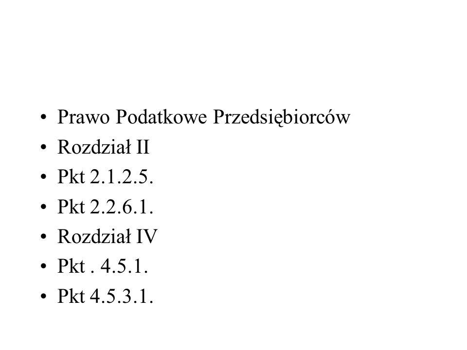 Prawo Podatkowe Przedsiębiorców Rozdział II Pkt 2.1.2.5. Pkt 2.2.6.1. Rozdział IV Pkt. 4.5.1. Pkt 4.5.3.1.