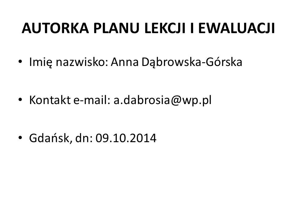 AUTORKA PLANU LEKCJI I EWALUACJI Imię nazwisko: Anna Dąbrowska-Górska Kontakt e-mail: a.dabrosia@wp.pl Gdańsk, dn: 09.10.2014