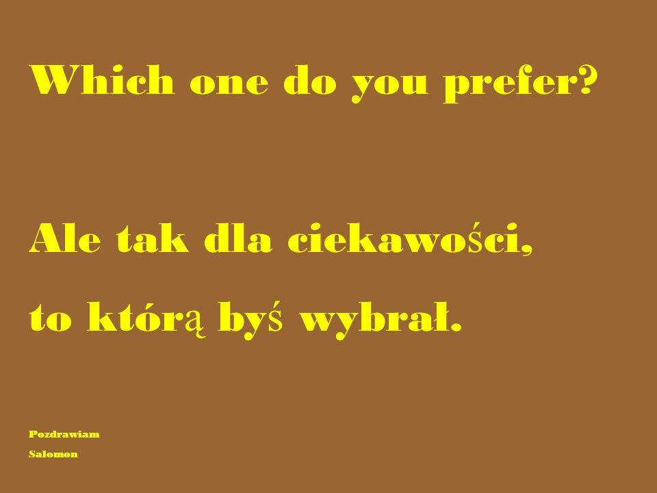 Which one do you prefer Ale tak dla ciekawo ś ci, to któr ą by ś wybrał. Pozdrawiam Salomon