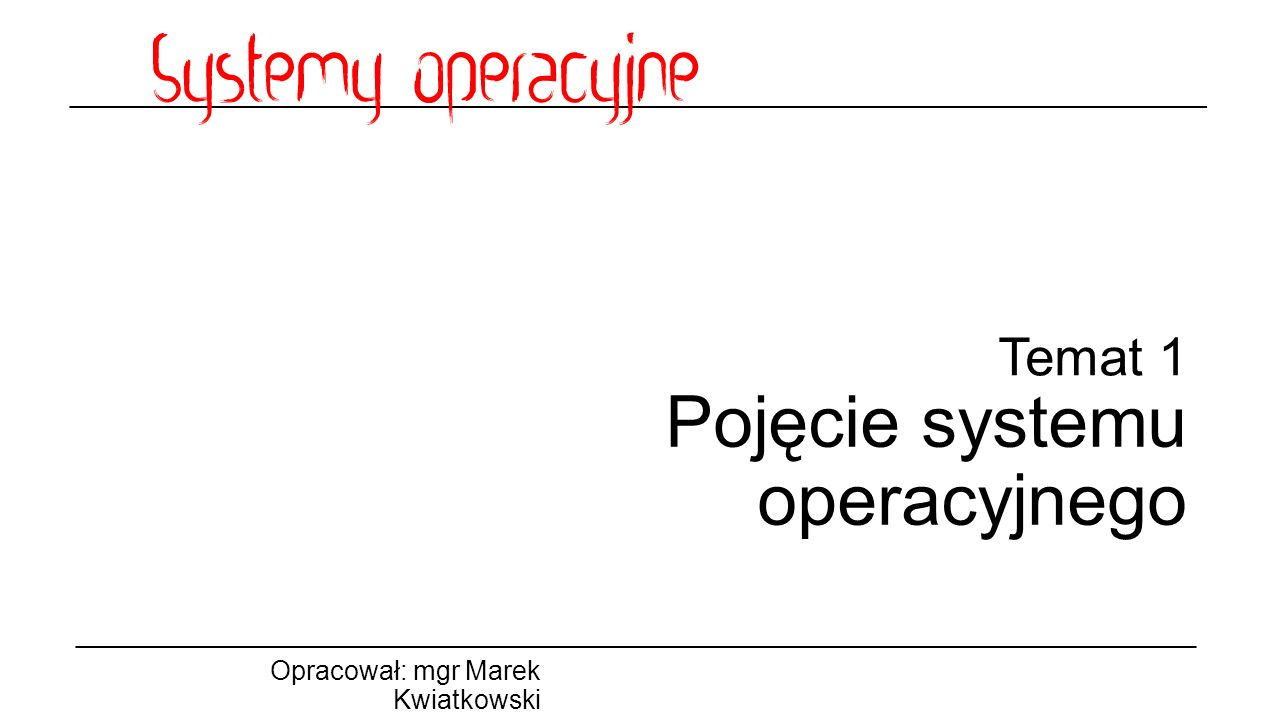Temat 1 Pojęcie systemu operacyjnego Opracował: mgr Marek Kwiatkowski