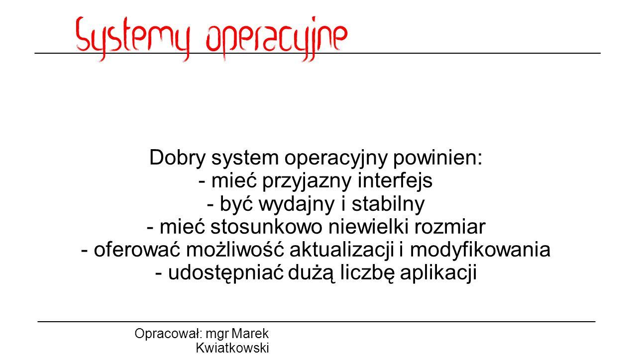 Dobry system operacyjny powinien: - mieć przyjazny interfejs - być wydajny i stabilny - mieć stosunkowo niewielki rozmiar - oferować możliwość aktualizacji i modyfikowania - udostępniać dużą liczbę aplikacji Opracował: mgr Marek Kwiatkowski