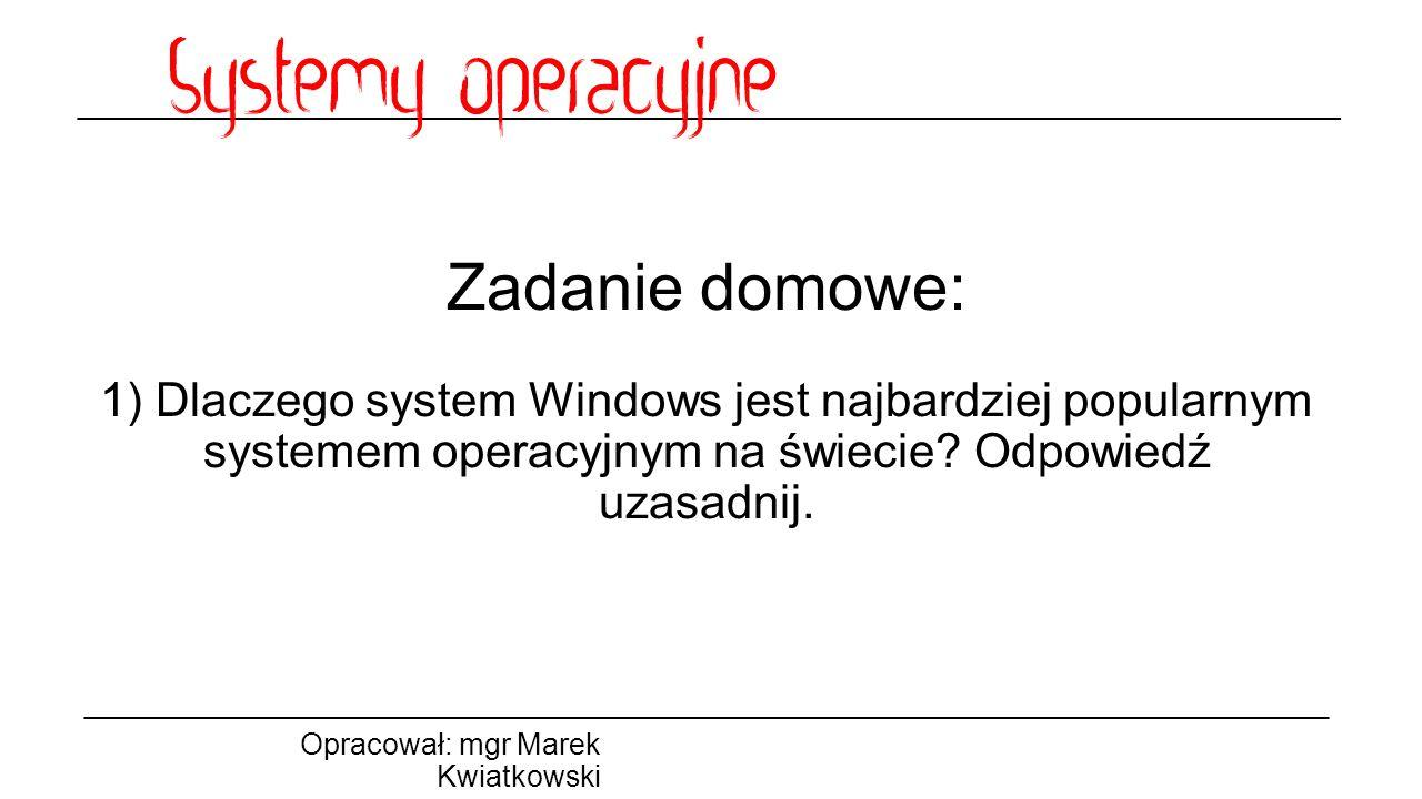 Zadanie domowe: 1) Dlaczego system Windows jest najbardziej popularnym systemem operacyjnym na świecie? Odpowiedź uzasadnij. Opracował: mgr Marek Kwia