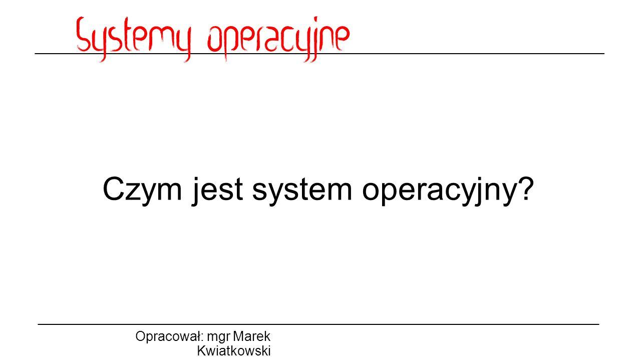 Czym jest system operacyjny Opracował: mgr Marek Kwiatkowski