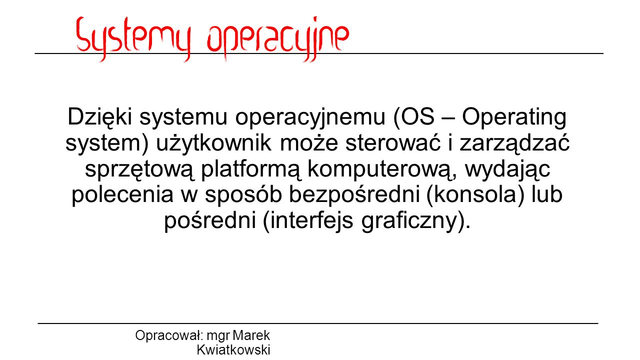 Dzięki systemu operacyjnemu (OS – Operating system) użytkownik może sterować i zarządzać sprzętową platformą komputerową, wydając polecenia w sposób bezpośredni (konsola) lub pośredni (interfejs graficzny).