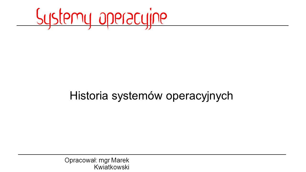 Historia systemów operacyjnych Opracował: mgr Marek Kwiatkowski