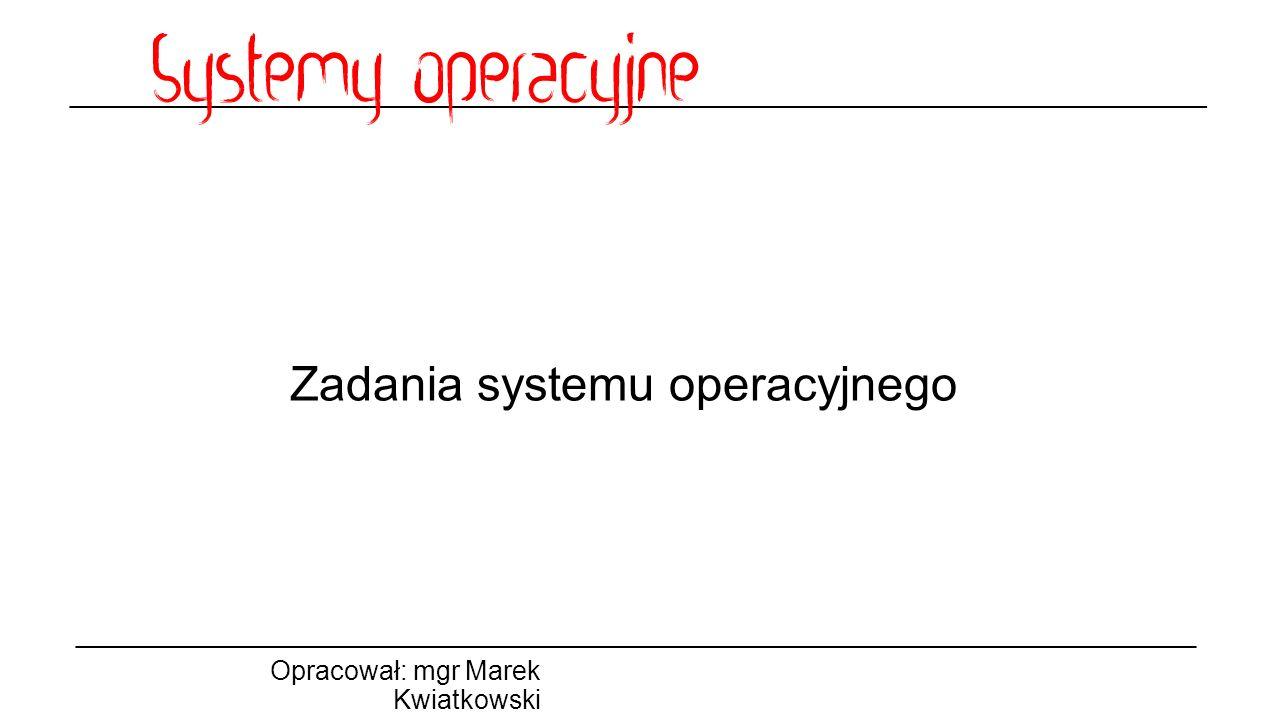 Zadania systemu operacyjnego Opracował: mgr Marek Kwiatkowski