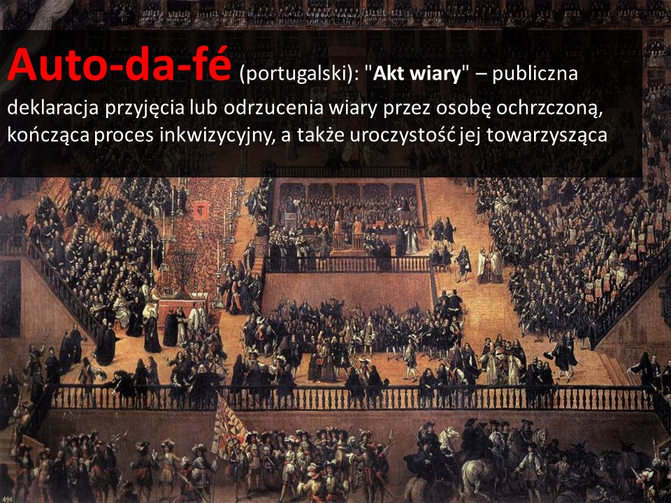 Auto-da-fé (portugalski): Akt wiary – publiczna deklaracja przyjęcia lub odrzucenia wiary przez osobę ochrzczoną, kończąca proces inkwizycyjny, a także uroczystość jej towarzysząca