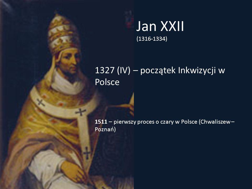 Jan XXII (1316-1334) 1327 (IV) – początek Inkwizycji w Polsce 1511 – pierwszy proces o czary w Polsce (Chwaliszew – Poznań)