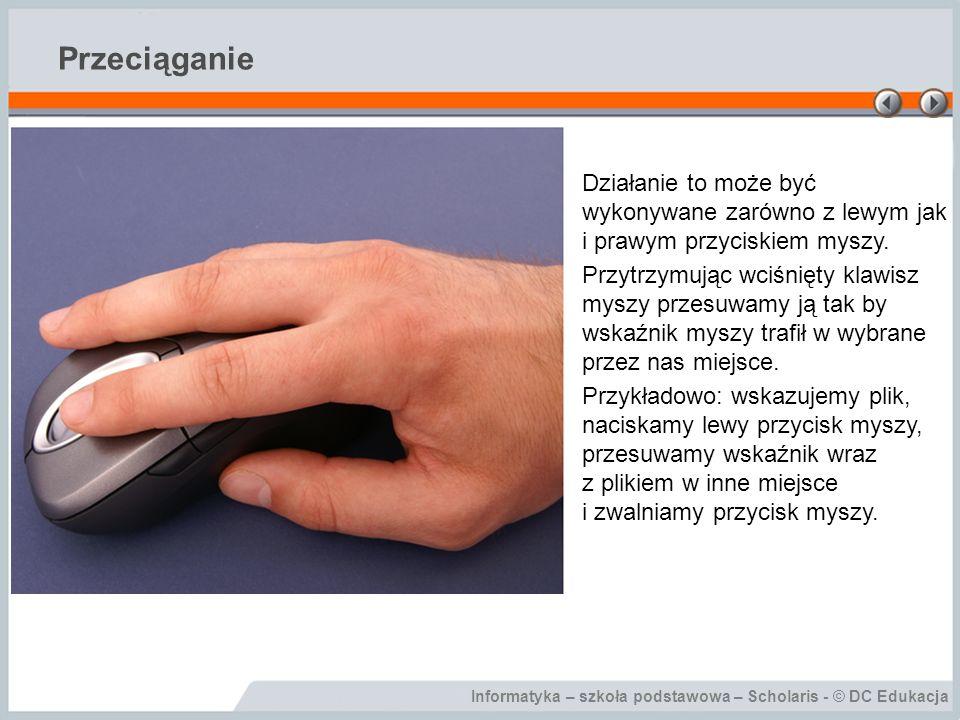 Informatyka – szkoła podstawowa – Scholaris - © DC Edukacja Przeciąganie Działanie to może być wykonywane zarówno z lewym jak i prawym przyciskiem mys