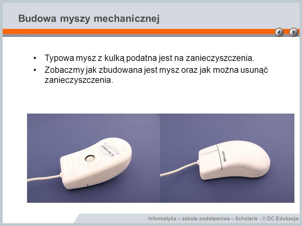 Informatyka – szkoła podstawowa – Scholaris - © DC Edukacja Budowa myszy mechanicznej Typowa mysz z kulką podatna jest na zanieczyszczenia. Zobaczmy j