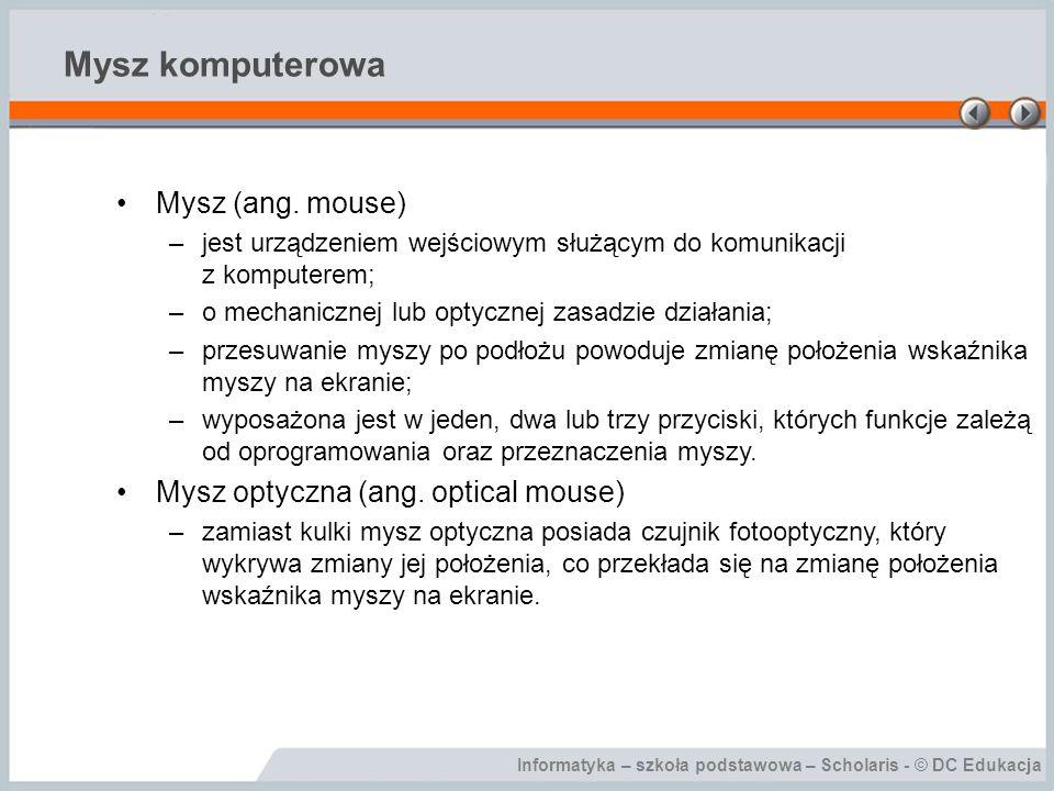 Informatyka – szkoła podstawowa – Scholaris - © DC Edukacja Mysz komputerowa Mysz (ang. mouse) –jest urządzeniem wejściowym służącym do komunikacji z