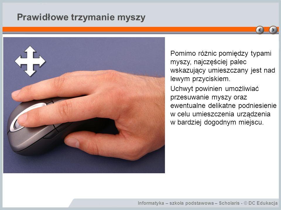 Informatyka – szkoła podstawowa – Scholaris - © DC Edukacja Prawidłowe trzymanie myszy Pomimo różnic pomiędzy typami myszy, najczęściej palec wskazują