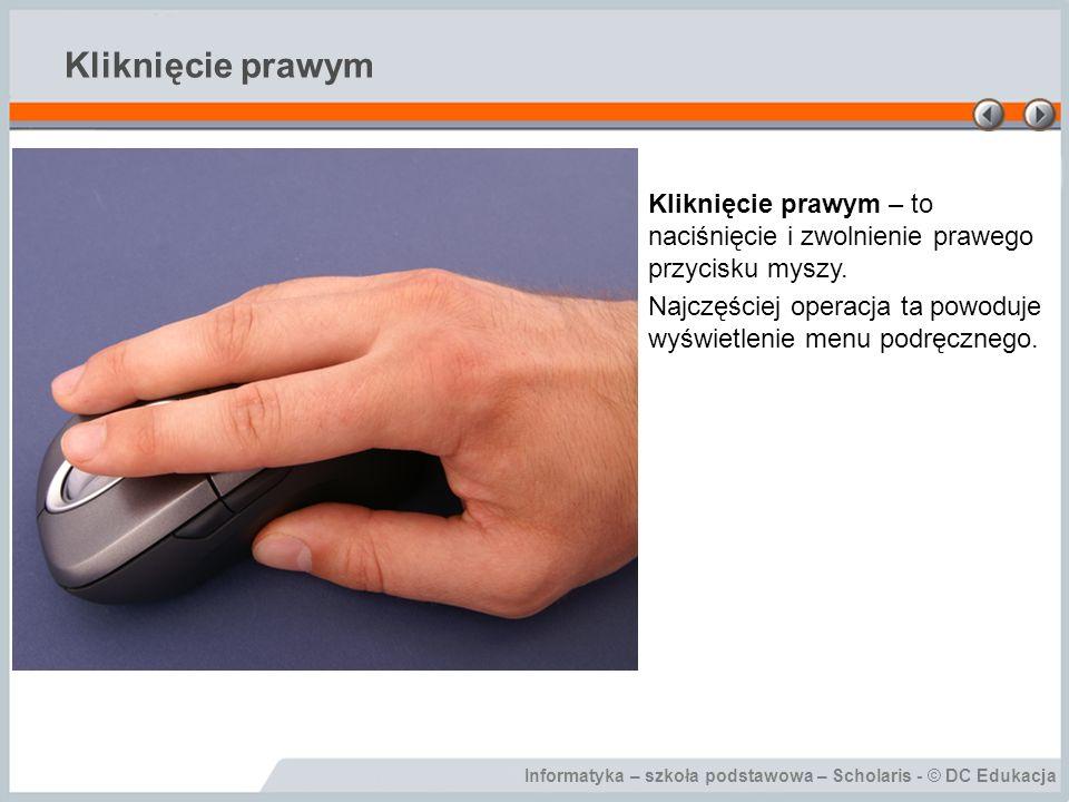 Informatyka – szkoła podstawowa – Scholaris - © DC Edukacja Kliknięcie prawym Kliknięcie prawym – to naciśnięcie i zwolnienie prawego przycisku myszy.