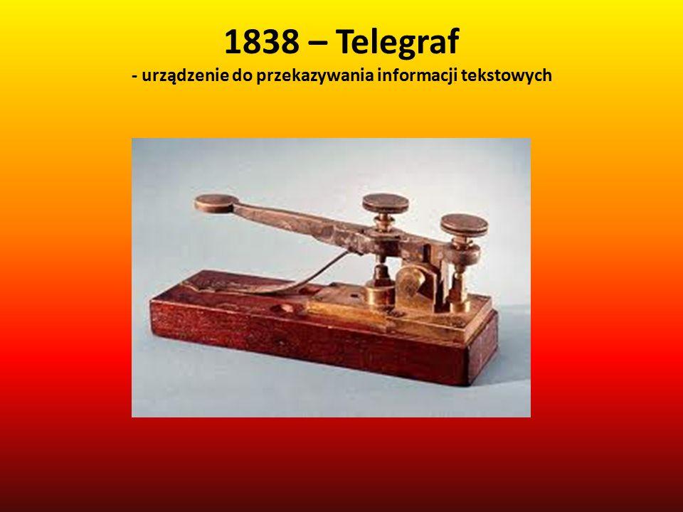 1838 – Telegraf - urządzenie do przekazywania informacji tekstowych