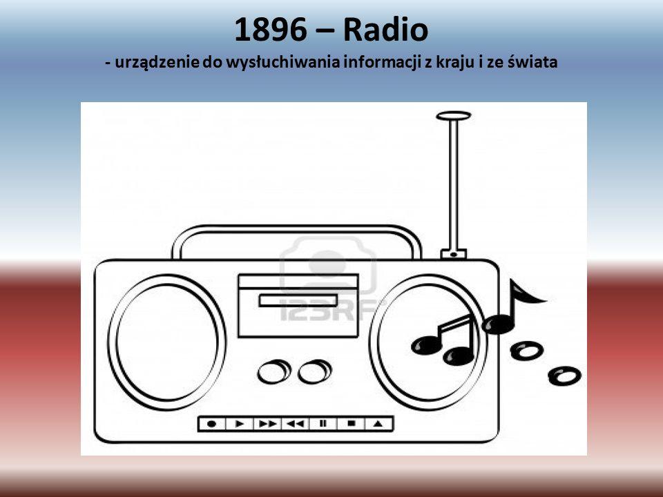1896 – Radio - urządzenie do wysłuchiwania informacji z kraju i ze świata