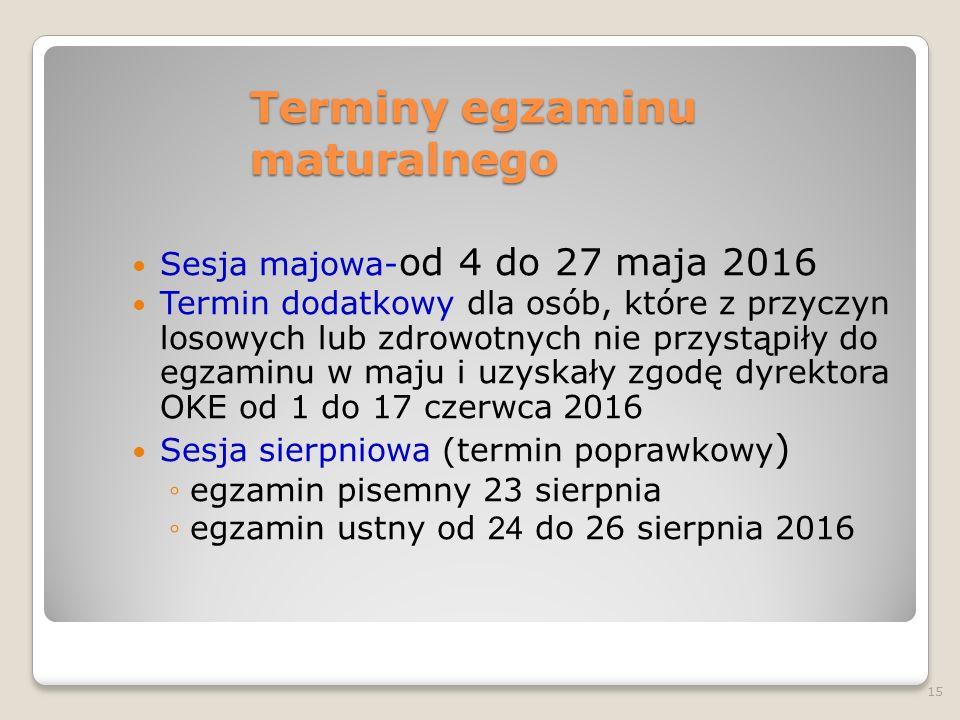 Terminy egzaminu maturalnego Sesja majowa- od 4 do 27 maja 2016 Termin dodatkowy dla osób, które z przyczyn losowych lub zdrowotnych nie przystąpiły do egzaminu w maju i uzyskały zgodę dyrektora OKE od 1 do 17 czerwca 2016 Sesja sierpniowa (termin poprawkowy ) ◦egzamin pisemny 23 sierpnia ◦egzamin ustny od 24 do 26 sierpnia 2016 15