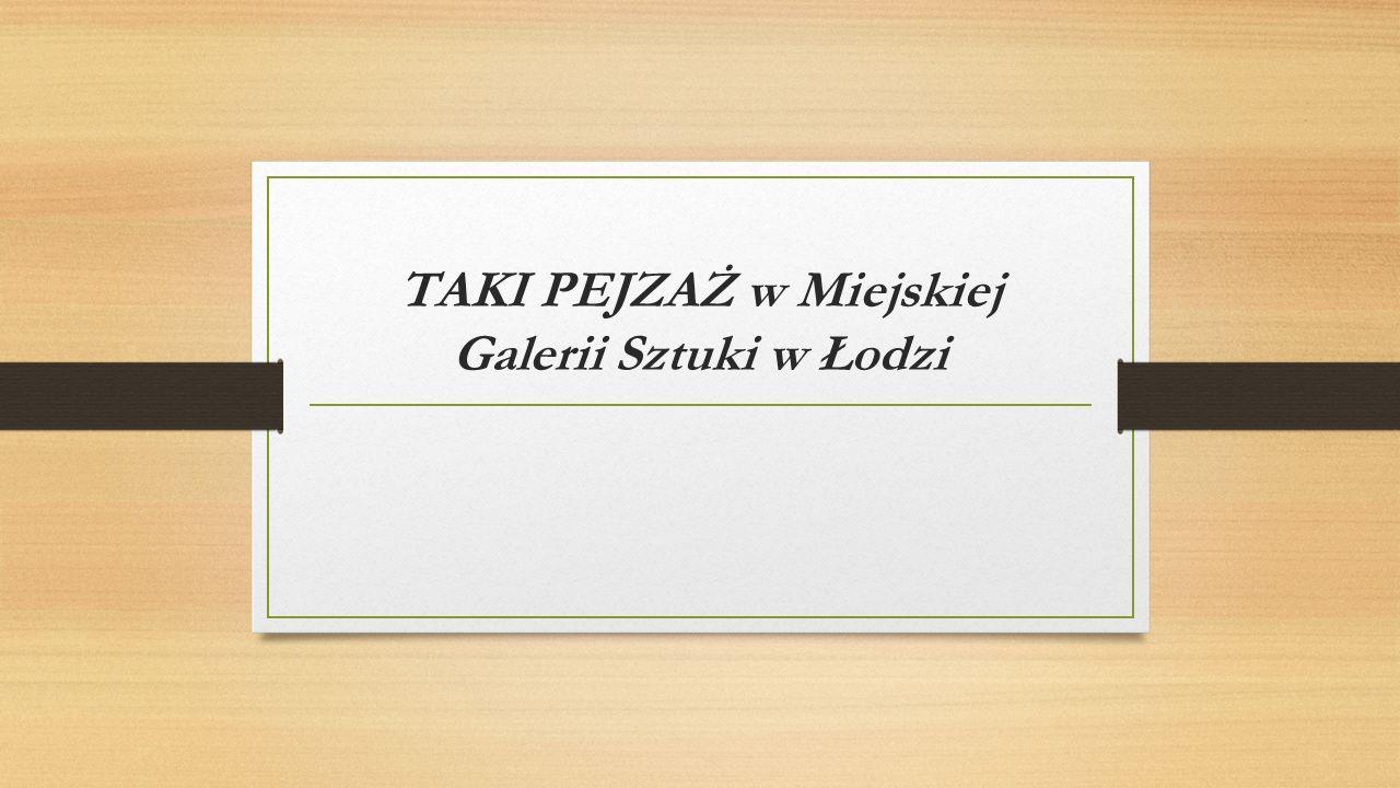 TAKI PEJZAŻ w Miejskiej Galerii Sztuki w Łodzi