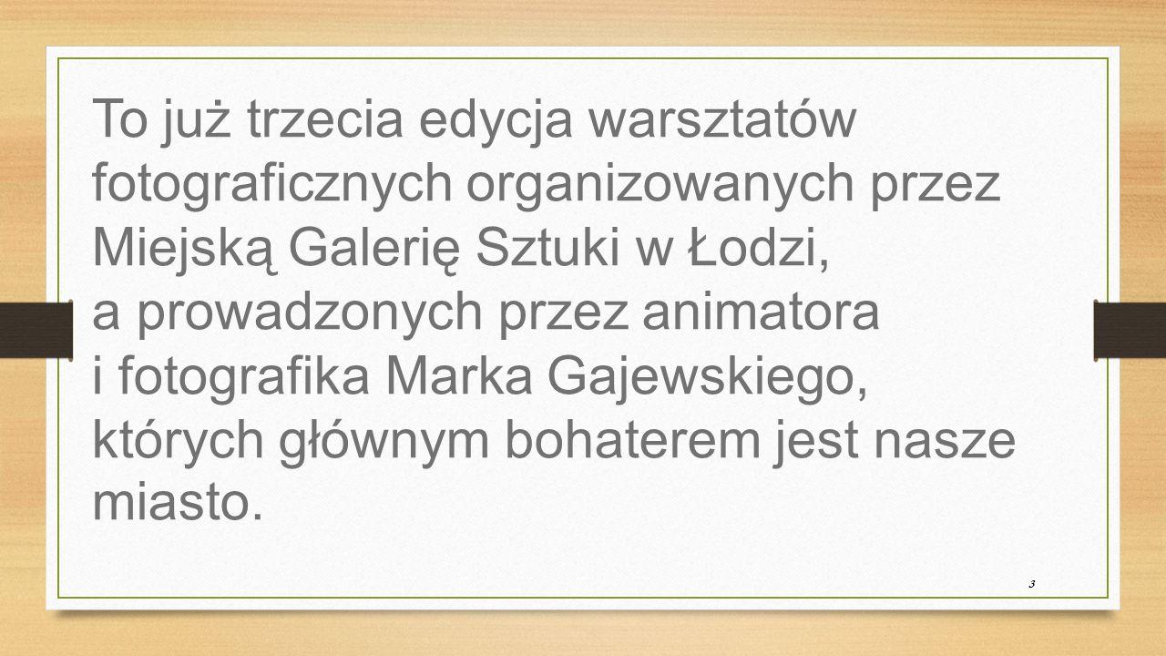 3 To już trzecia edycja warsztatów fotograficznych organizowanych przez Miejską Galerię Sztuki w Łodzi, a prowadzonych przez animatora i fotografika Marka Gajewskiego, których głównym bohaterem jest nasze miasto.