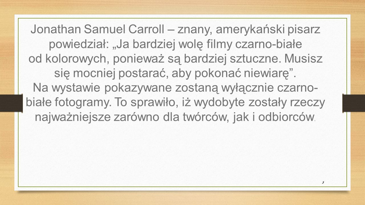 """5 Jonathan Samuel Carroll – znany, amerykański pisarz powiedział: """"Ja bardziej wolę filmy czarno-białe od kolorowych, ponieważ są bardziej sztuczne."""