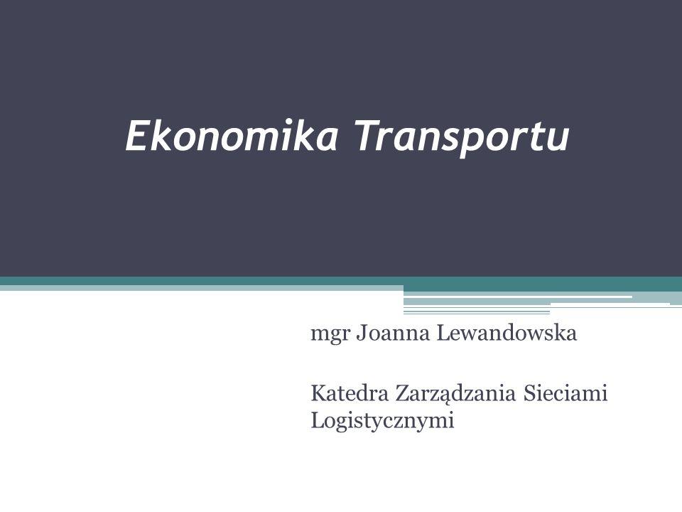 Ekonomika Transportu mgr Joanna Lewandowska Katedra Zarządzania Sieciami Logistycznymi