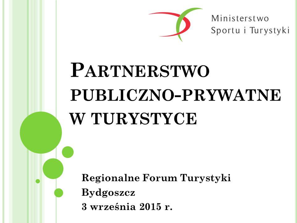 P ARTNERSTWO PUBLICZNO - PRYWATNE W TURYSTYCE Regionalne Forum Turystyki Bydgoszcz 3 września 2015 r.