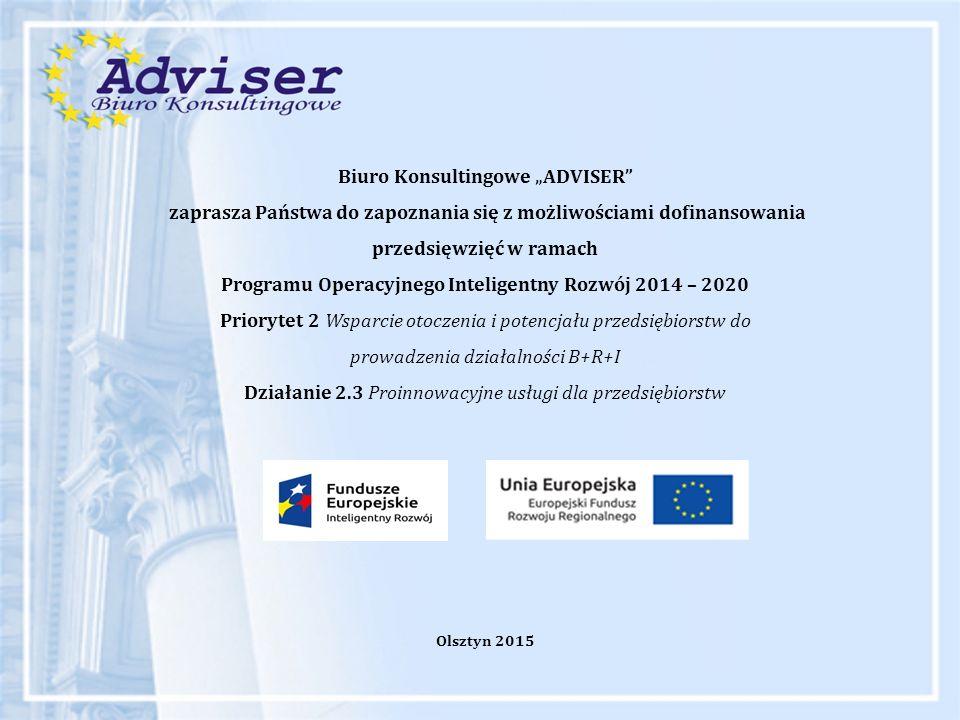 """Biuro Konsultingowe """"ADVISER zaprasza Państwa do zapoznania się z możliwościami dofinansowania przedsięwzięć w ramach Programu Operacyjnego Inteligentny Rozwój 2014 – 2020 Priorytet 2 Wsparcie otoczenia i potencjału przedsiębiorstw do prowadzenia działalności B+R+I Działanie 2.3 Proinnowacyjne usługi dla przedsiębiorstw Olsztyn 2015"""