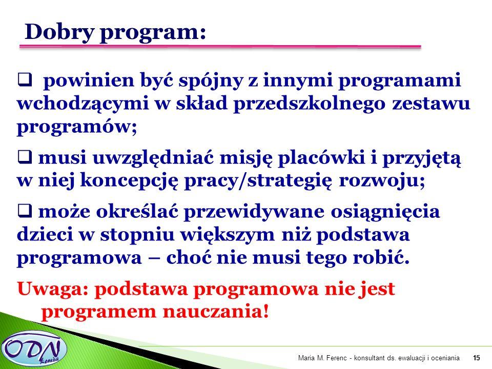 15  powinien być spójny z innymi programami wchodzącymi w skład przedszkolnego zestawu programów;  musi uwzględniać misję placówki i przyjętą w niej koncepcję pracy/strategię rozwoju;  może określać przewidywane osiągnięcia dzieci w stopniu większym niż podstawa programowa – choć nie musi tego robić.