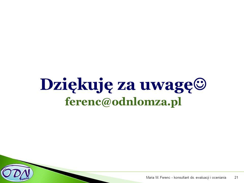 Dziękuję za uwagę ferenc@odnlomza.pl 21Maria M. Ferenc - konsultant ds. ewaluacji i oceniania