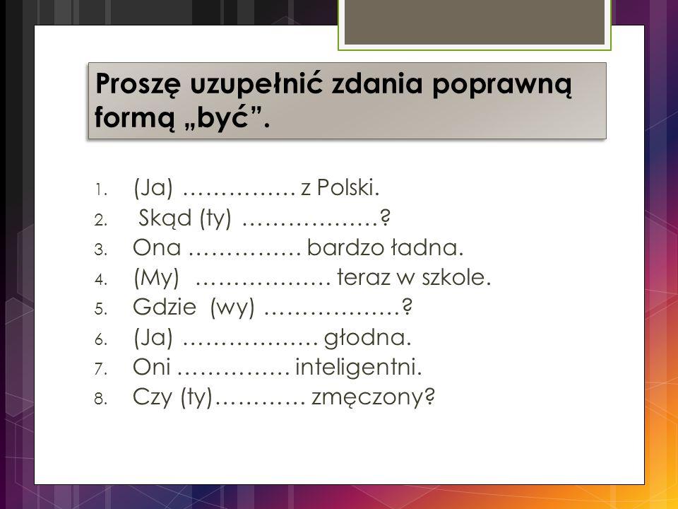 1.(Ja) …………… z Polski. 2. Skąd (ty) ………………. 3. Ona …………… bardzo ładna.