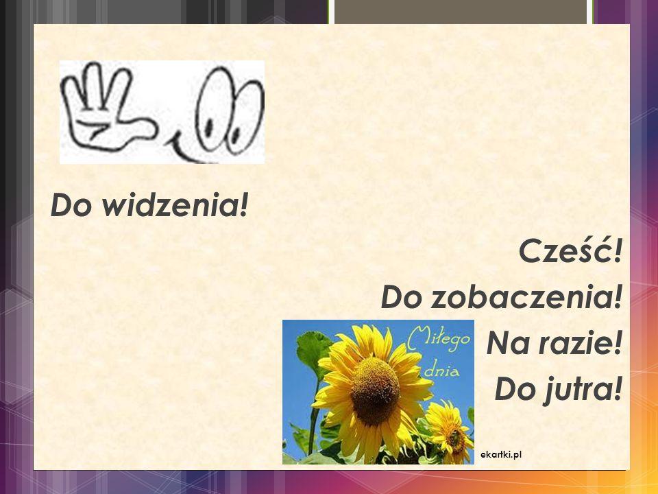 FORMULARZ PYTANIA Do widzenia! Cześć! Do zobaczenia! Na razie! Do jutra! ekartki.pl