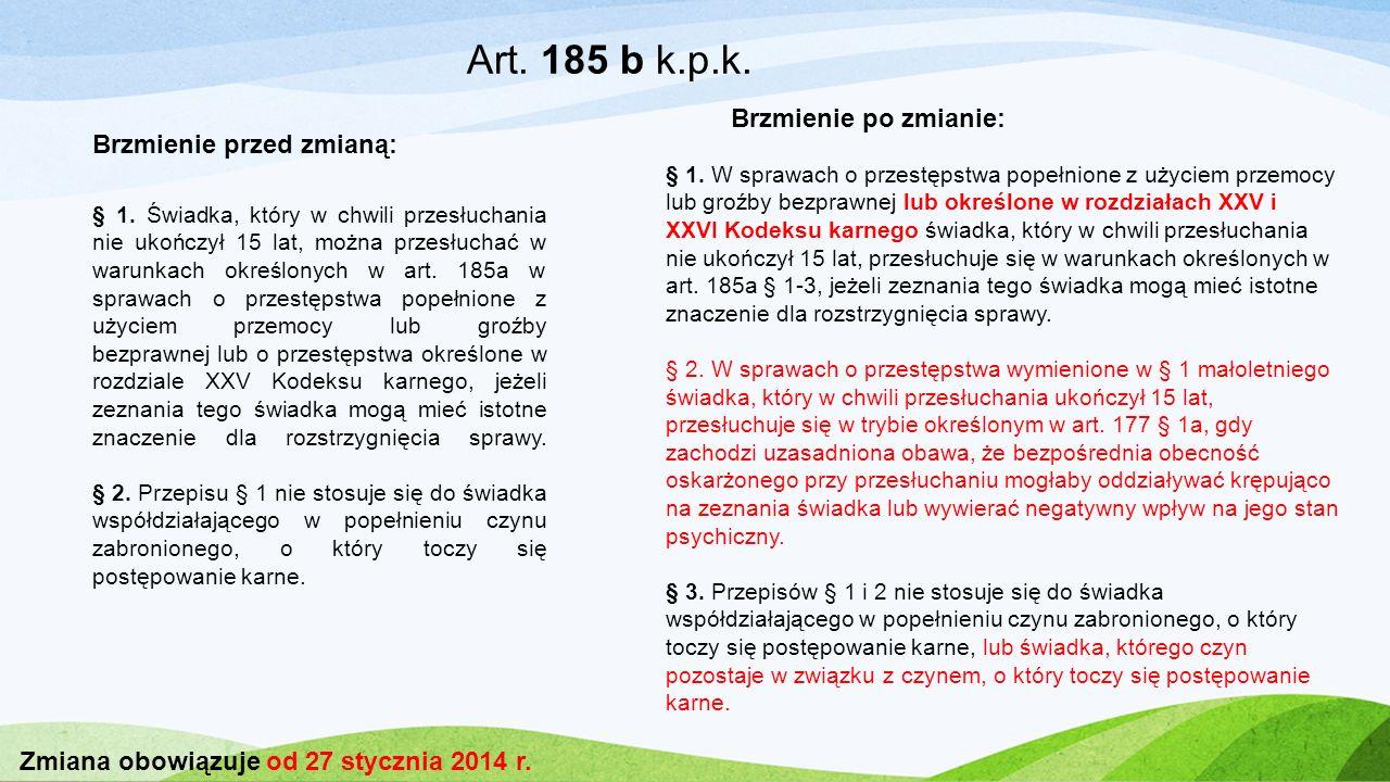 Art. 185 b k.p.k. § 1. Świadka, który w chwili przesłuchania nie ukończył 15 lat, można przesłuchać w warunkach określonych w art. 185a w sprawach o p