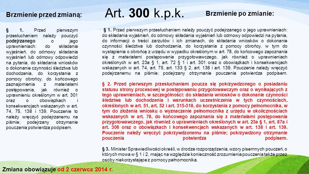 Art. 300 k.p.k. Brzmienie przed zmianą: Brzmienie po zmianie: § 1. Przed pierwszym przesłuchaniem należy pouczyć podejrzanego o jego uprawnieniach: do