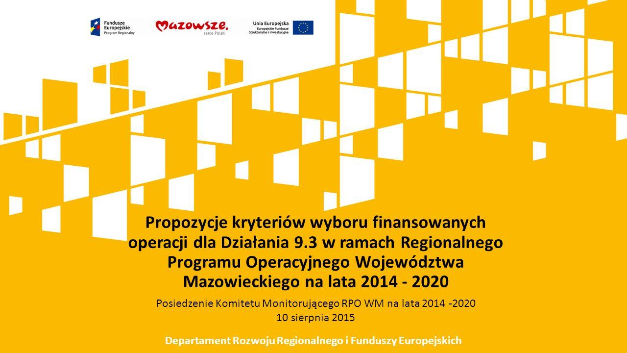 Propozycje kryteriów wyboru finansowanych operacji dla Działania 9.3 w ramach Regionalnego Programu Operacyjnego Województwa Mazowieckiego na lata 2014 - 2020 Departament Rozwoju Regionalnego i Funduszy Europejskich Posiedzenie Komitetu Monitorującego RPO WM na lata 2014 -2020 10 sierpnia 2015