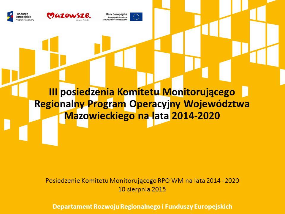 III posiedzenia Komitetu Monitorującego Regionalny Program Operacyjny Województwa Mazowieckiego na lata 2014-2020 Posiedzenie Komitetu Monitorującego RPO WM na lata 2014 -2020 10 sierpnia 2015 Departament Rozwoju Regionalnego i Funduszy Europejskich