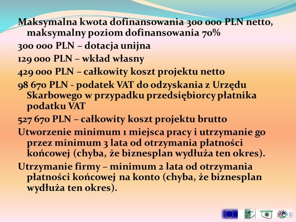 Maksymalna kwota dofinansowania 300 000 PLN netto, maksymalny poziom dofinansowania 70% 300 000 PLN – dotacja unijna 129 000 PLN – wkład własny 429 00