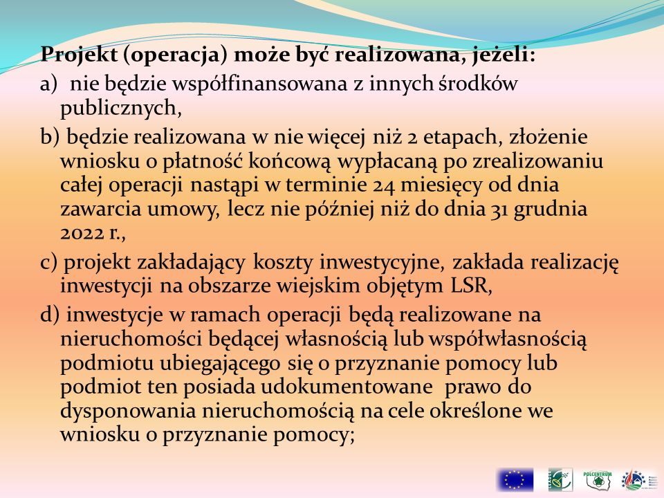 Projekt (operacja) może być realizowana, jeżeli: a) nie będzie współfinansowana z innych środków publicznych, b) będzie realizowana w nie więcej niż 2
