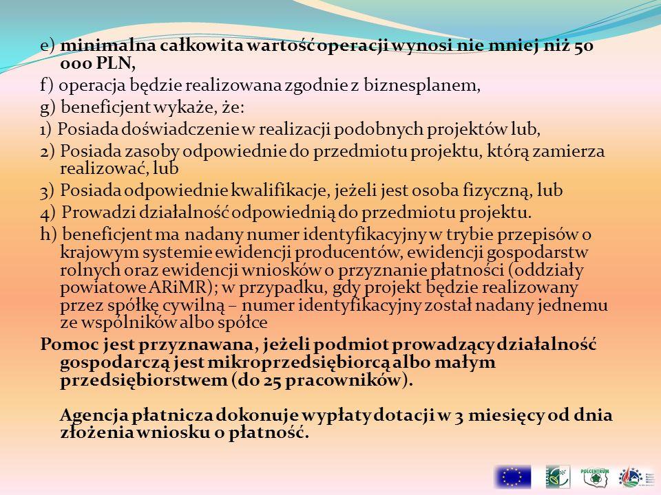 e) minimalna całkowita wartość operacji wynosi nie mniej niż 50 000 PLN, f) operacja będzie realizowana zgodnie z biznesplanem, g) beneficjent wykaże,