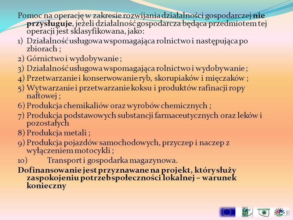 Pomoc na operację w zakresie rozwijania działalności gospodarczej nie przysługuje, jeżeli działalność gospodarcza będąca przedmiotem tej operacji jest sklasyfikowana, jako: 1)Działalność usługowa wspomagająca rolnictwo i następująca po zbiorach ; 2)Górnictwo i wydobywanie ; 3)Działalność usługowa wspomagająca rolnictwo i wydobywanie ; 4)Przetwarzanie i konserwowanie ryb, skorupiaków i mięczaków ; 5)Wytwarzanie i przetwarzanie koksu i produktów rafinacji ropy naftowej ; 6)Produkcja chemikaliów oraz wyrobów chemicznych ; 7)Produkcja podstawowych substancji farmaceutycznych oraz leków i pozostałych 8)Produkcja metali ; 9)Produkcja pojazdów samochodowych, przyczep i naczep z wyłączeniem motocykli ; 10)Transport i gospodarka magazynowa.