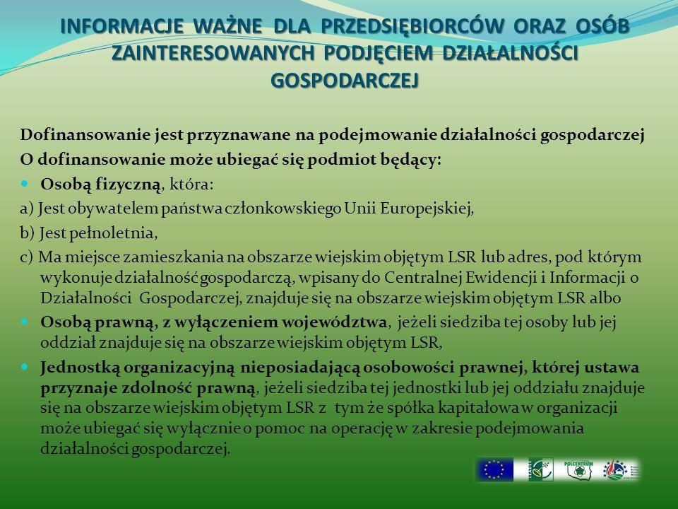 INFORMACJE WAŻNE DLA PRZEDSIĘBIORCÓW ORAZ OSÓB ZAINTERESOWANYCH PODJĘCIEM DZIAŁALNOŚCI GOSPODARCZEJ Dofinansowanie jest przyznawane na podejmowanie działalności gospodarczej O dofinansowanie może ubiegać się podmiot będący: Osobą fizyczną, która: a) Jest obywatelem państwa członkowskiego Unii Europejskiej, b) Jest pełnoletnia, c) Ma miejsce zamieszkania na obszarze wiejskim objętym LSR lub adres, pod którym wykonuje działalność gospodarczą, wpisany do Centralnej Ewidencji i Informacji o Działalności Gospodarczej, znajduje się na obszarze wiejskim objętym LSR albo Osobą prawną, z wyłączeniem województwa, jeżeli siedziba tej osoby lub jej oddział znajduje się na obszarze wiejskim objętym LSR, Jednostką organizacyjną nieposiadającą osobowości prawnej, której ustawa przyznaje zdolność prawną, jeżeli siedziba tej jednostki lub jej oddziału znajduje się na obszarze wiejskim objętym LSR z tym że spółka kapitałowa w organizacji może ubiegać się wyłącznie o pomoc na operację w zakresie podejmowania działalności gospodarczej.