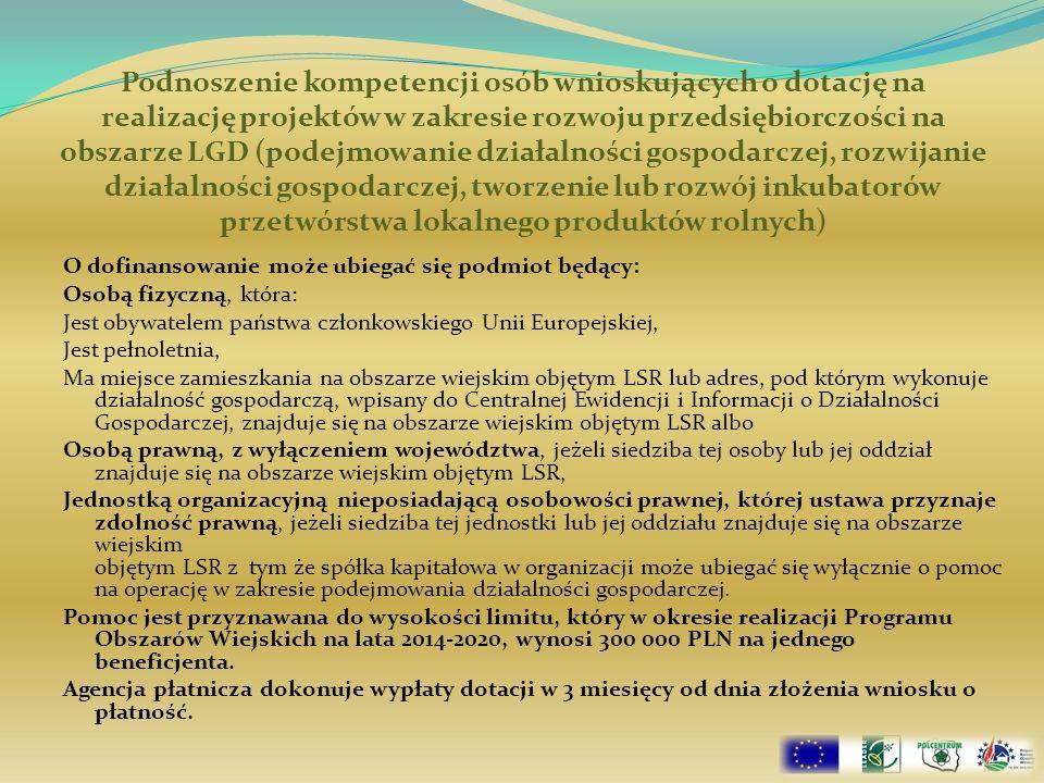 Podnoszenie kompetencji osób wnioskujących o dotację na realizację projektów w zakresie rozwoju przedsiębiorczości na obszarze LGD (podejmowanie działalności gospodarczej, rozwijanie działalności gospodarczej, tworzenie lub rozwój inkubatorów przetwórstwa lokalnego produktów rolnych) O dofinansowanie może ubiegać się podmiot będący: Osobą fizyczną, która: Jest obywatelem państwa członkowskiego Unii Europejskiej, Jest pełnoletnia, Ma miejsce zamieszkania na obszarze wiejskim objętym LSR lub adres, pod którym wykonuje działalność gospodarczą, wpisany do Centralnej Ewidencji i Informacji o Działalności Gospodarczej, znajduje się na obszarze wiejskim objętym LSR albo Osobą prawną, z wyłączeniem województwa, jeżeli siedziba tej osoby lub jej oddział znajduje się na obszarze wiejskim objętym LSR, Jednostką organizacyjną nieposiadającą osobowości prawnej, której ustawa przyznaje zdolność prawną, jeżeli siedziba tej jednostki lub jej oddziału znajduje się na obszarze wiejskim objętym LSR z tym że spółka kapitałowa w organizacji może ubiegać się wyłącznie o pomoc na operację w zakresie podejmowania działalności gospodarczej.