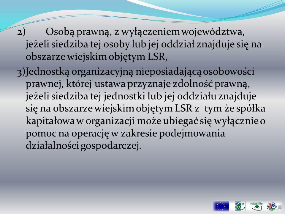 2)Osobą prawną, z wyłączeniem województwa, jeżeli siedziba tej osoby lub jej oddział znajduje się na obszarze wiejskim objętym LSR, 3)Jednostką organi