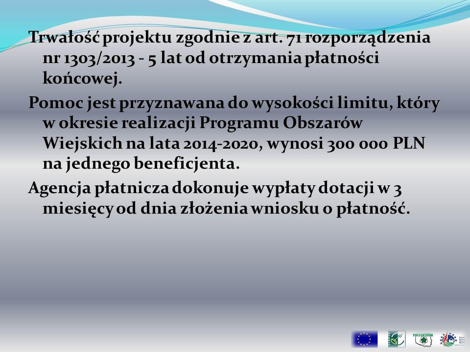 Trwałość projektu zgodnie z art. 71 rozporządzenia nr 1303/2013 - 5 lat od otrzymania płatności końcowej. Pomoc jest przyznawana do wysokości limitu,