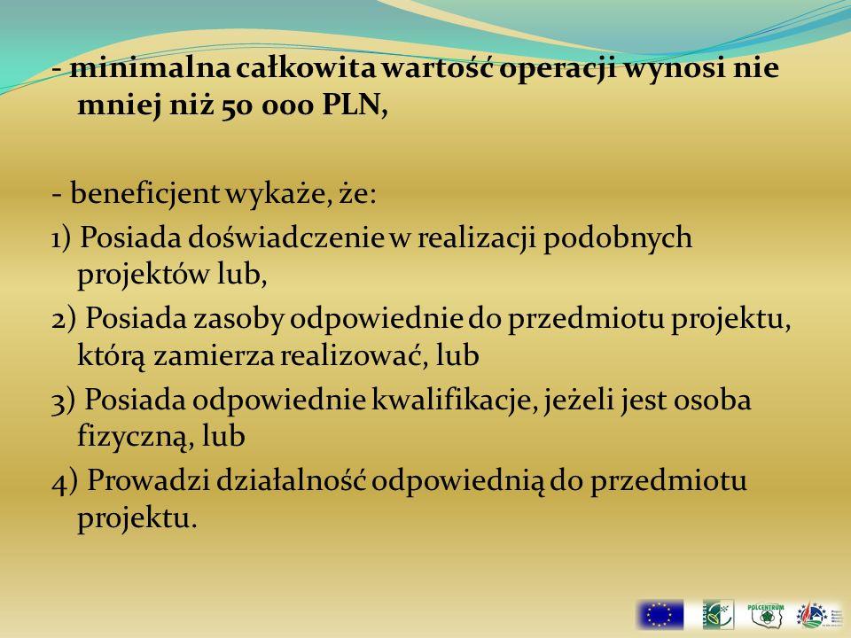 - minimalna całkowita wartość operacji wynosi nie mniej niż 50 000 PLN, - beneficjent wykaże, że: 1) Posiada doświadczenie w realizacji podobnych proj