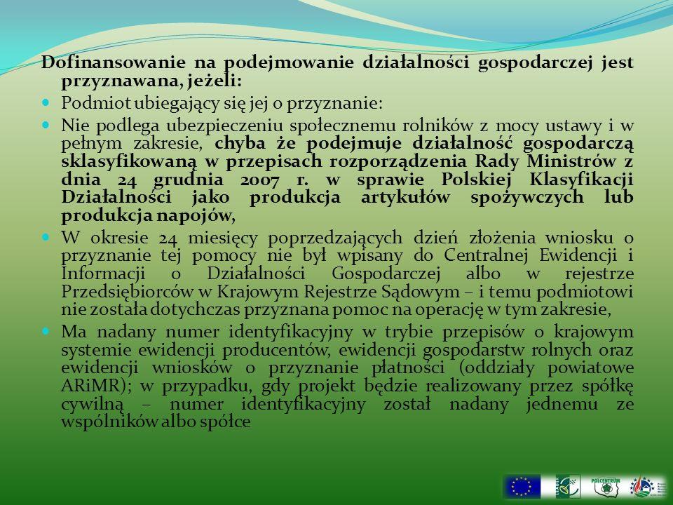 Dofinansowanie na podejmowanie działalności gospodarczej jest przyznawana, jeżeli: Podmiot ubiegający się jej o przyznanie: Nie podlega ubezpieczeniu społecznemu rolników z mocy ustawy i w pełnym zakresie, chyba że podejmuje działalność gospodarczą sklasyfikowaną w przepisach rozporządzenia Rady Ministrów z dnia 24 grudnia 2007 r.