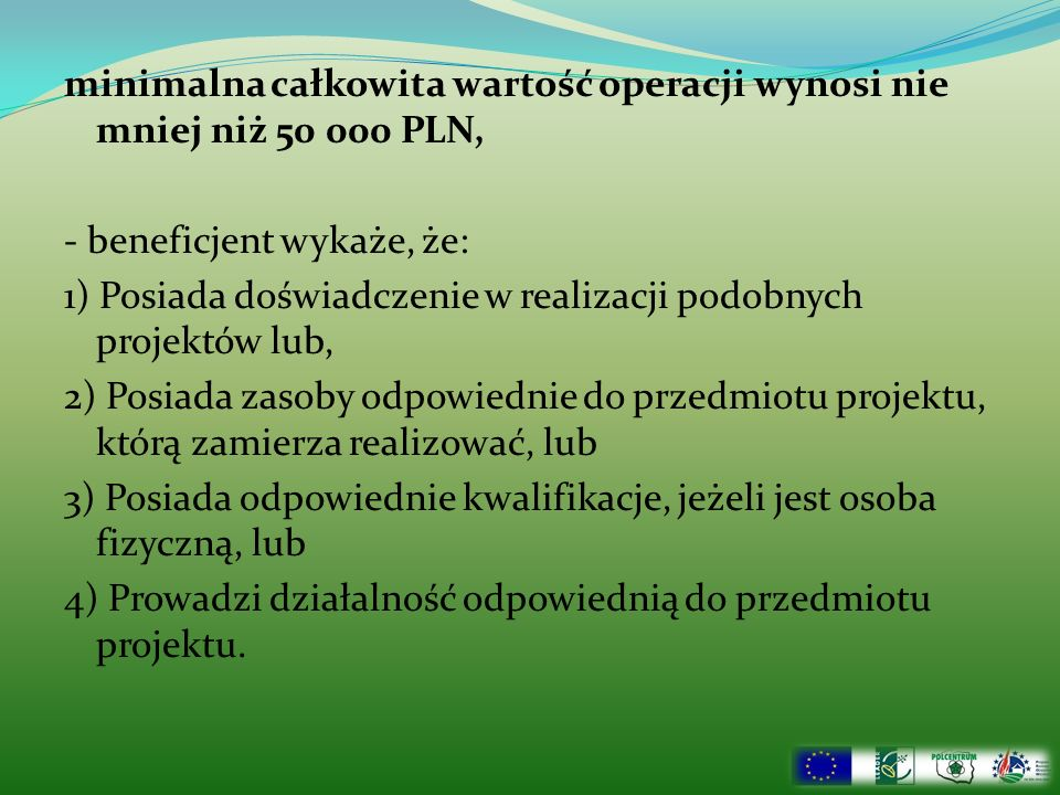 minimalna całkowita wartość operacji wynosi nie mniej niż 50 000 PLN, - beneficjent wykaże, że: 1) Posiada doświadczenie w realizacji podobnych projektów lub, 2) Posiada zasoby odpowiednie do przedmiotu projektu, którą zamierza realizować, lub 3) Posiada odpowiednie kwalifikacje, jeżeli jest osoba fizyczną, lub 4) Prowadzi działalność odpowiednią do przedmiotu projektu.