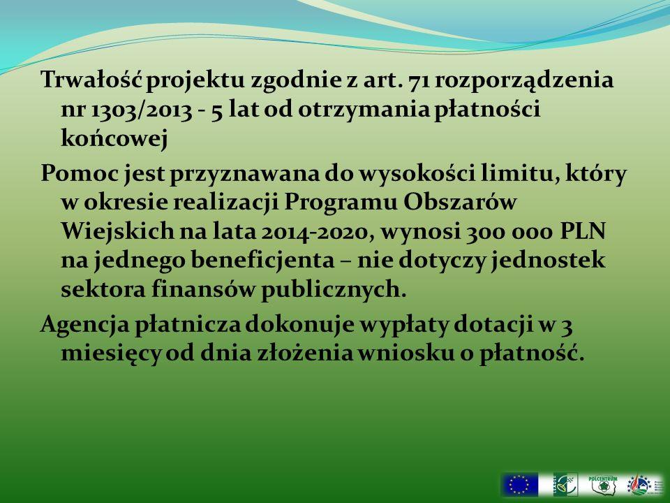 Trwałość projektu zgodnie z art. 71 rozporządzenia nr 1303/2013 - 5 lat od otrzymania płatności końcowej Pomoc jest przyznawana do wysokości limitu, k