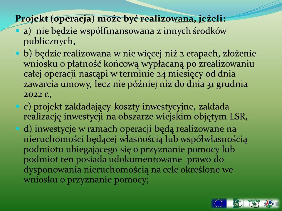 Projekt (operacja) może być realizowana, jeżeli: a) nie będzie współfinansowana z innych środków publicznych, b) będzie realizowana w nie więcej niż 2 etapach, złożenie wniosku o płatność końcową wypłacaną po zrealizowaniu całej operacji nastąpi w terminie 24 miesięcy od dnia zawarcia umowy, lecz nie później niż do dnia 31 grudnia 2022 r., c) projekt zakładający koszty inwestycyjne, zakłada realizację inwestycji na obszarze wiejskim objętym LSR, d) inwestycje w ramach operacji będą realizowane na nieruchomości będącej własnością lub współwłasnością podmiotu ubiegającego się o przyznanie pomocy lub podmiot ten posiada udokumentowane prawo do dysponowania nieruchomością na cele określone we wniosku o przyznanie pomocy;