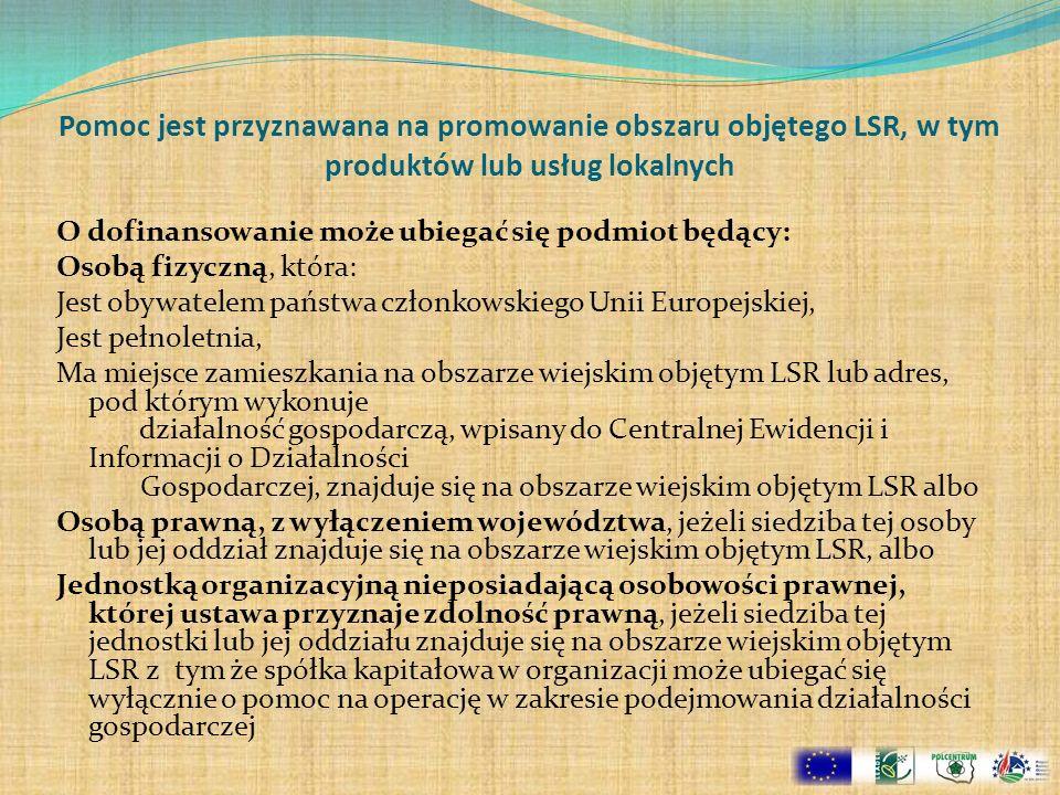 Pomoc jest przyznawana na promowanie obszaru objętego LSR, w tym produktów lub usług lokalnych O dofinansowanie może ubiegać się podmiot będący: Osobą fizyczną, która: Jest obywatelem państwa członkowskiego Unii Europejskiej, Jest pełnoletnia, Ma miejsce zamieszkania na obszarze wiejskim objętym LSR lub adres, pod którym wykonuje działalność gospodarczą, wpisany do Centralnej Ewidencji i Informacji o Działalności Gospodarczej, znajduje się na obszarze wiejskim objętym LSR albo Osobą prawną, z wyłączeniem województwa, jeżeli siedziba tej osoby lub jej oddział znajduje się na obszarze wiejskim objętym LSR, albo Jednostką organizacyjną nieposiadającą osobowości prawnej, której ustawa przyznaje zdolność prawną, jeżeli siedziba tej jednostki lub jej oddziału znajduje się na obszarze wiejskim objętym LSR z tym że spółka kapitałowa w organizacji może ubiegać się wyłącznie o pomoc na operację w zakresie podejmowania działalności gospodarczej